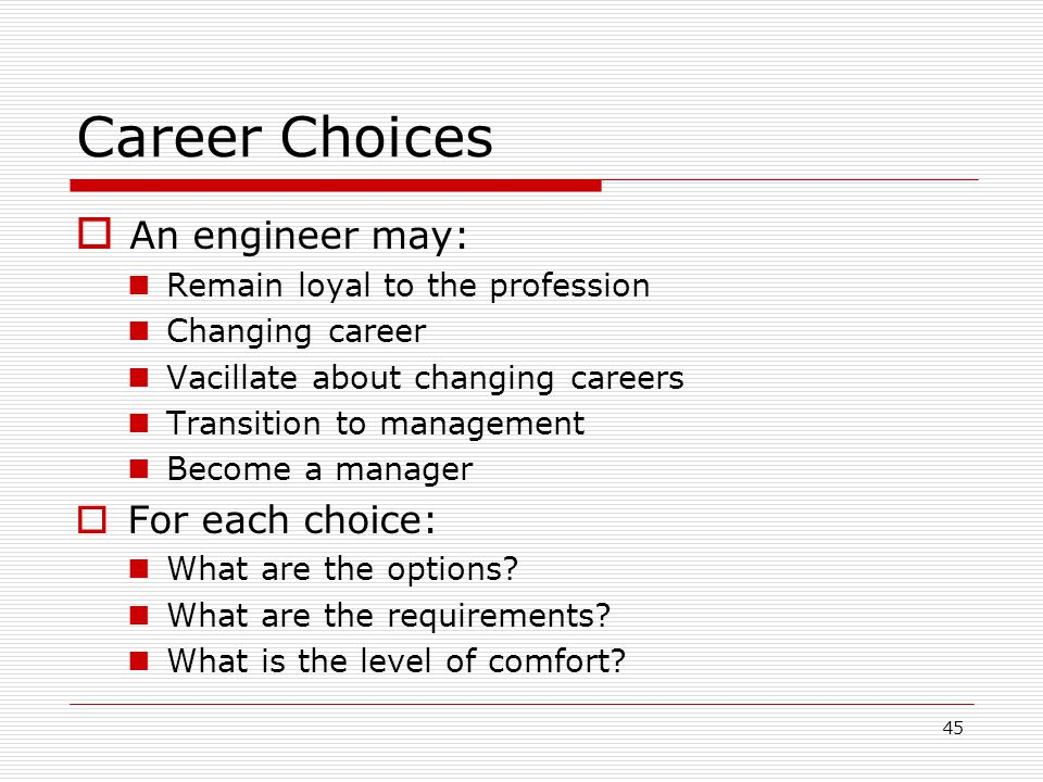 Career Choices An engineer may: For each choice: