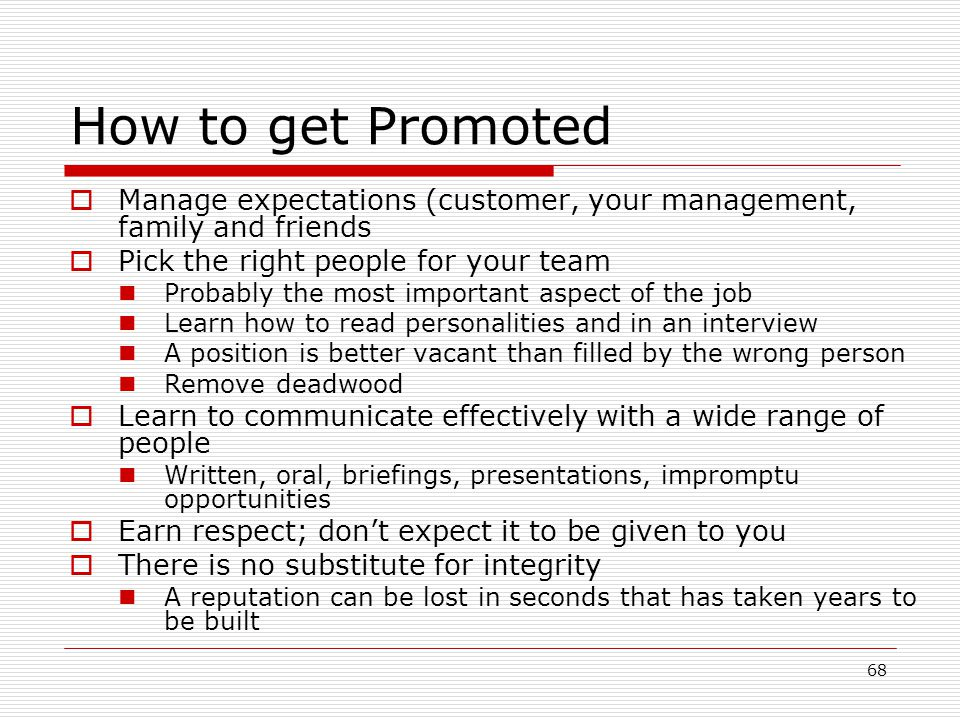 How to get Promoted Manage expectations (customer, your management, family and friends. Pick the right people for your team.