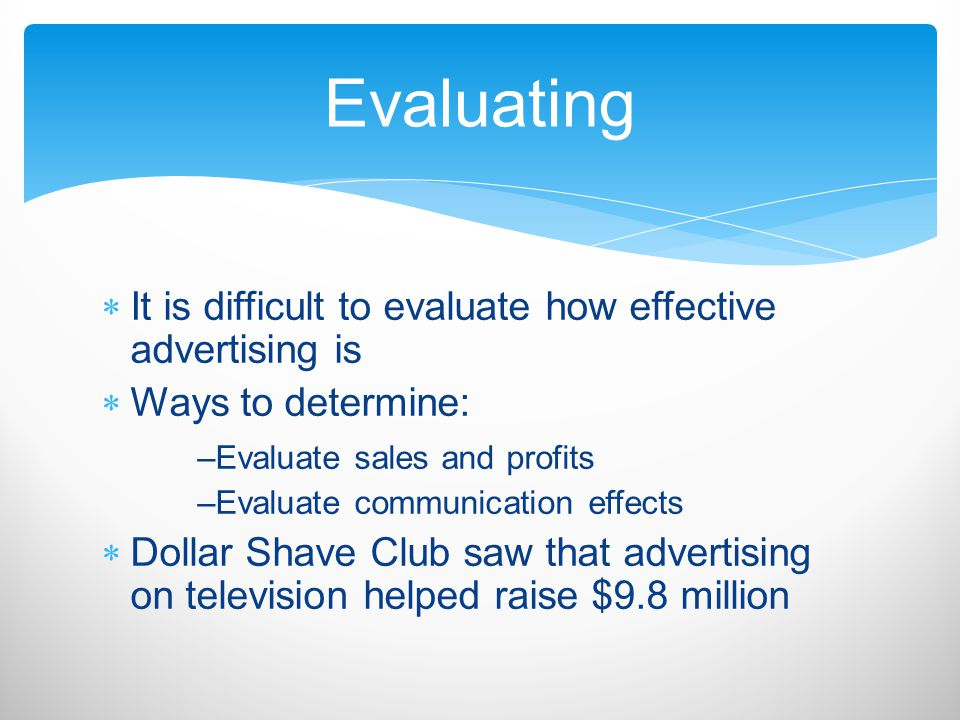 Evaluating It is difficult to evaluate how effective advertising is