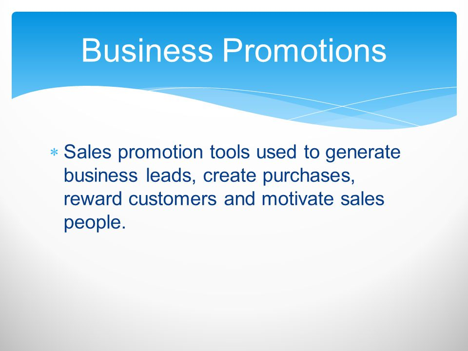 Business Promotions Sales promotion tools used to generate business leads, create purchases, reward customers and motivate sales people.