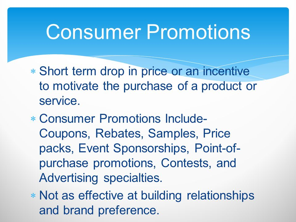 Consumer Promotions Short term drop in price or an incentive to motivate the purchase of a product or service.