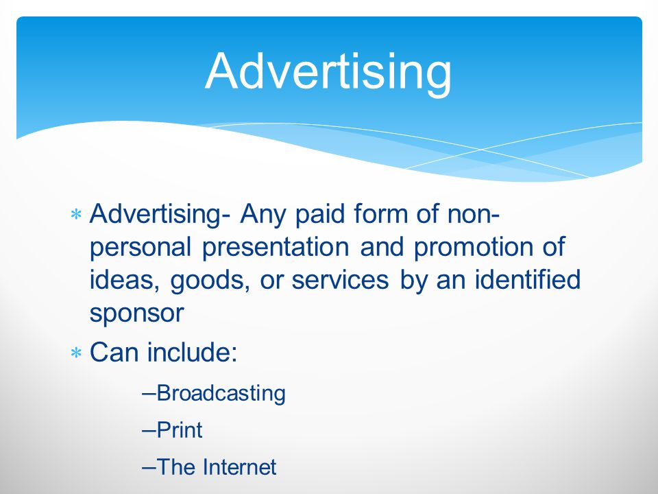 Advertising Advertising- Any paid form of non-personal presentation and promotion of ideas, goods, or services by an identified sponsor.