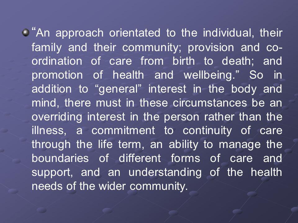 An approach orientated to the individual, their family and their community; provision and co-ordination of care from birth to death; and promotion of health and wellbeing. So in addition to general interest in the body and mind, there must in these circumstances be an overriding interest in the person rather than the illness, a commitment to continuity of care through the life term, an ability to manage the boundaries of different forms of care and support, and an understanding of the health needs of the wider community.