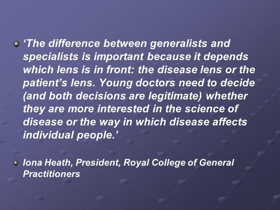 'The difference between generalists and specialists is important because it depends which lens is in front: the disease lens or the patient's lens. Young doctors need to decide (and both decisions are legitimate) whether they are more interested in the science of disease or the way in which disease affects individual people.'