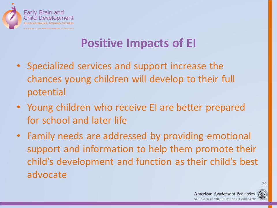 Positive Impacts of EI Specialized services and support increase the chances young children will develop to their full potential.