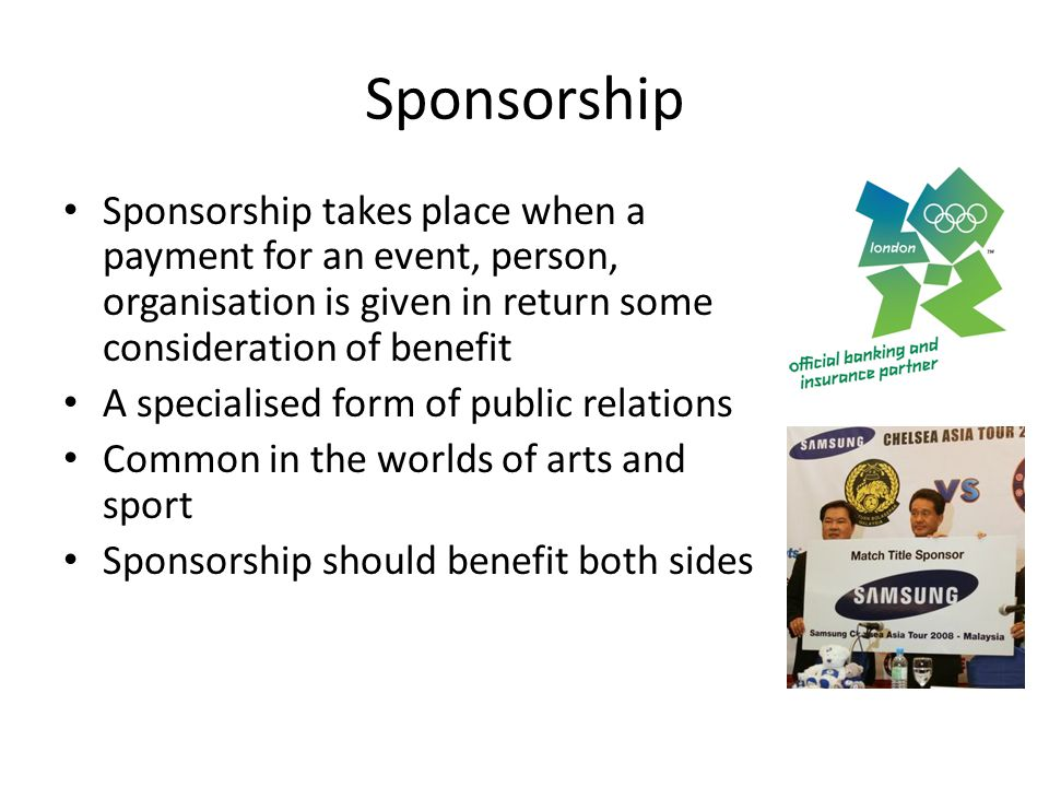 Sponsorship Sponsorship takes place when a payment for an event, person, organisation is given in return some consideration of benefit.