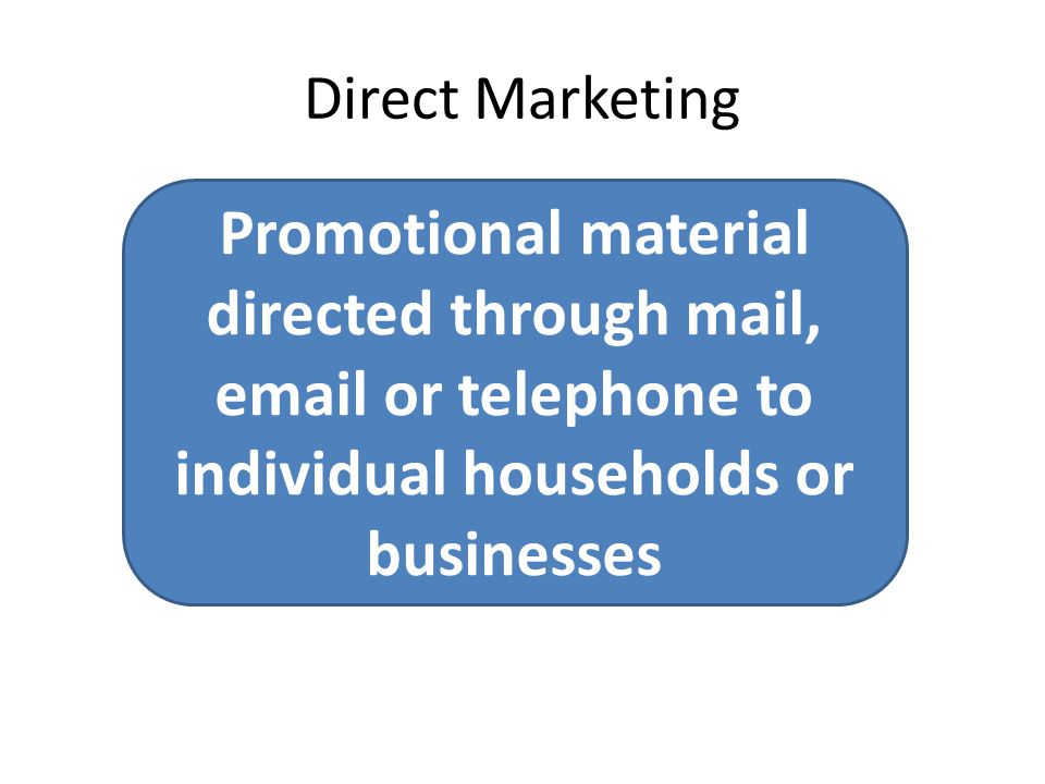 Direct Marketing Promotional material directed through mail, email or telephone to individual households or businesses.