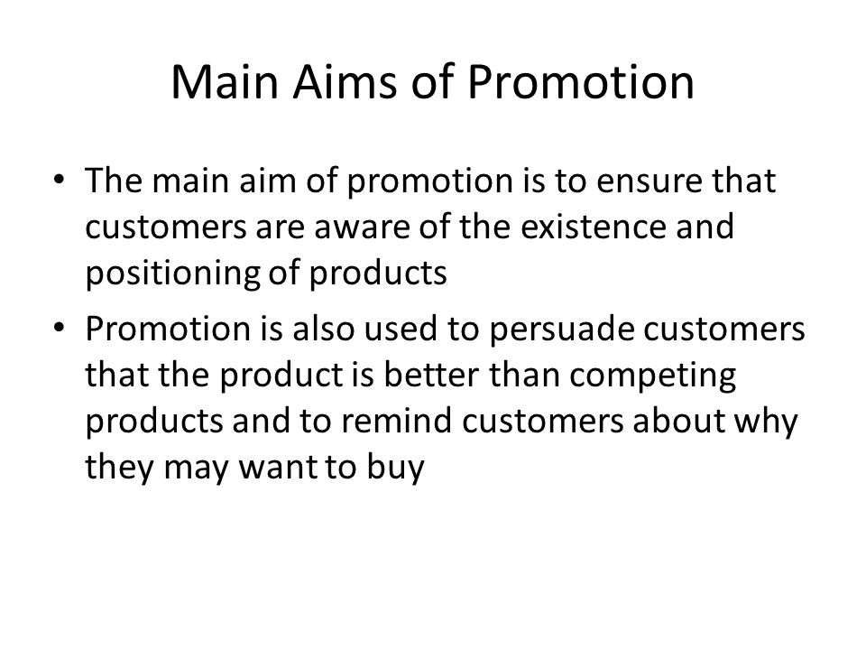 Main Aims of Promotion The main aim of promotion is to ensure that customers are aware of the existence and positioning of products.