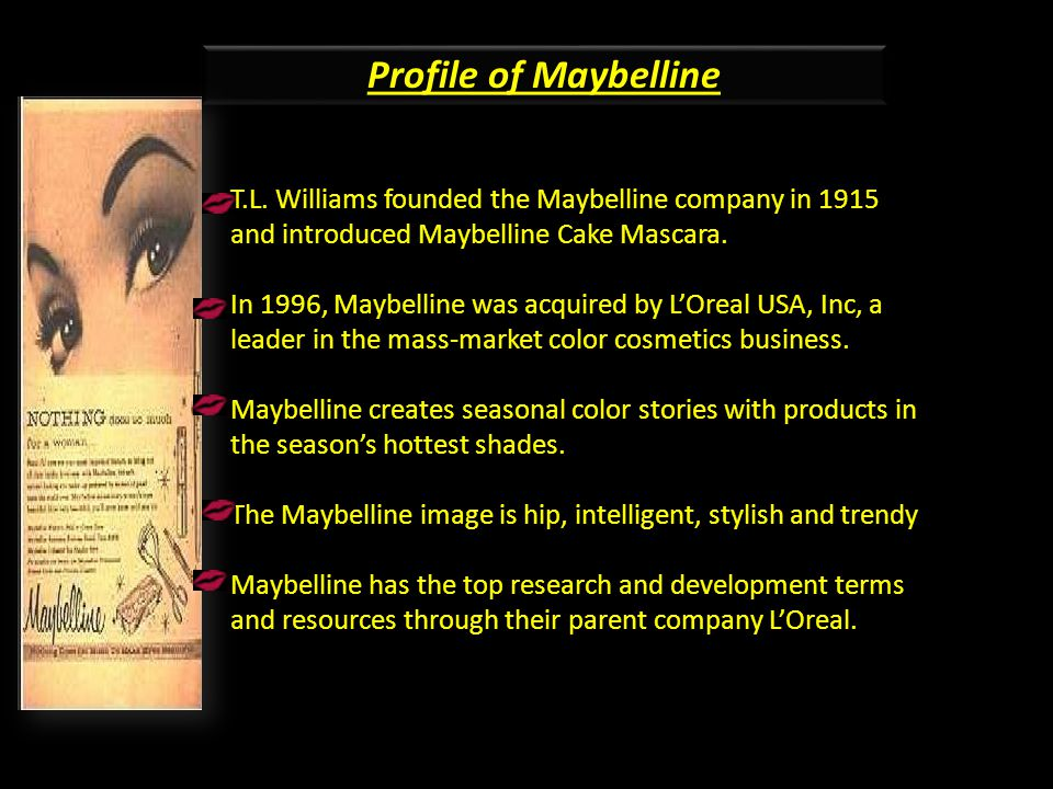 Profile of Maybelline T.L. Williams founded the Maybelline company in 1915 and introduced Maybelline Cake Mascara.