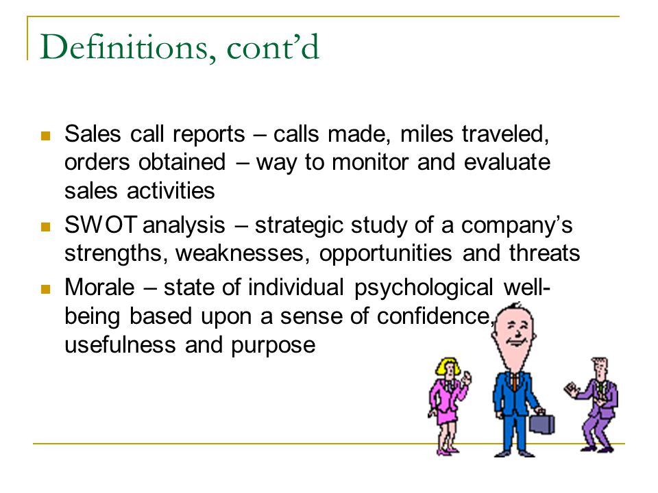 Definitions, cont'd Sales call reports – calls made, miles traveled, orders obtained – way to monitor and evaluate sales activities.
