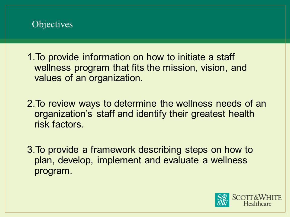 Objectives To provide information on how to initiate a staff wellness program that fits the mission, vision, and values of an organization.