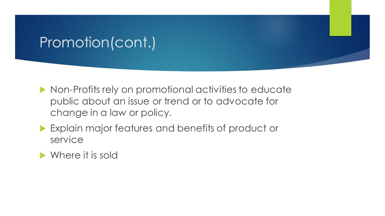 Promotion(cont.) Non-Profits rely on promotional activities to educate public about an issue or trend or to advocate for change in a law or policy.