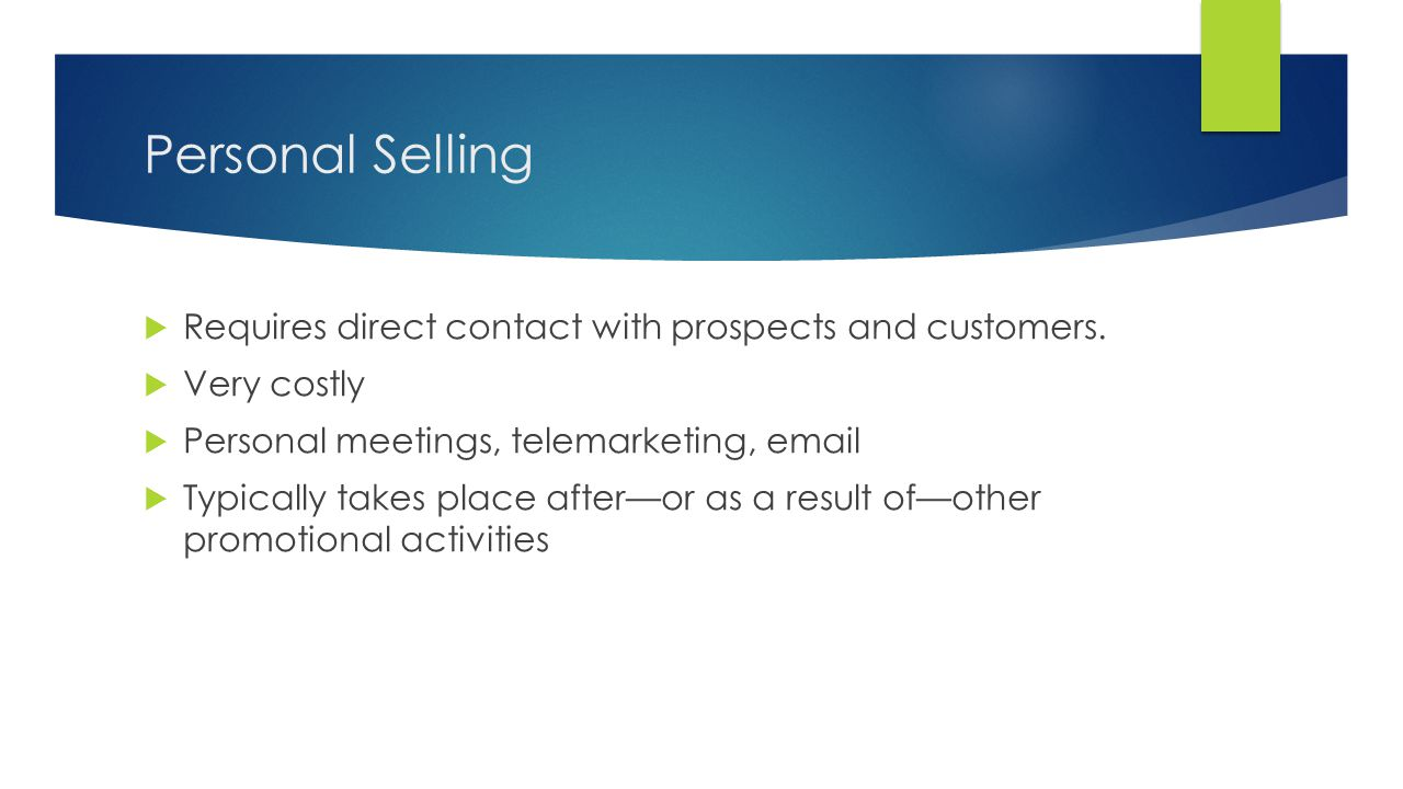 Personal Selling Requires direct contact with prospects and customers.