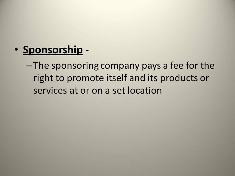 Sponsorship - The sponsoring company pays a fee for the right to promote itself and its products or services at or on a set location.