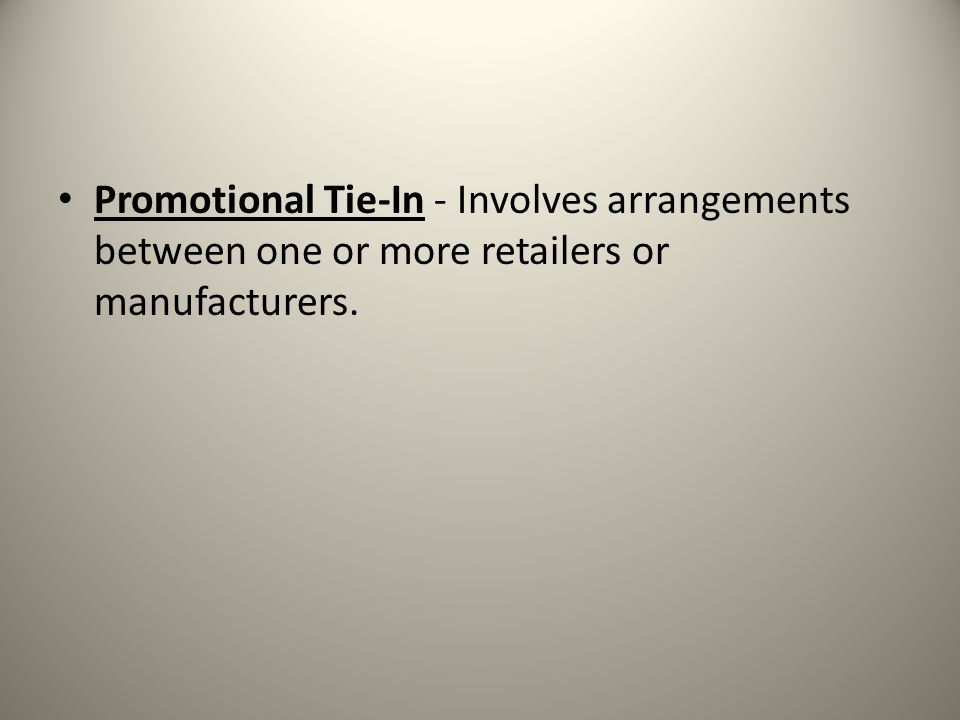 Promotional Tie-In - Involves arrangements between one or more retailers or manufacturers.