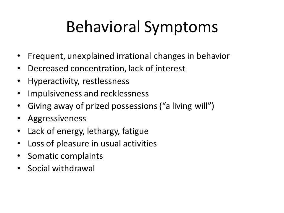Behavioral Symptoms Frequent, unexplained irrational changes in behavior. Decreased concentration, lack of interest.