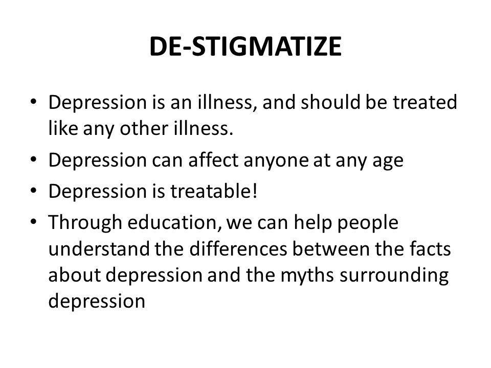 DE-STIGMATIZE Depression is an illness, and should be treated like any other illness. Depression can affect anyone at any age.