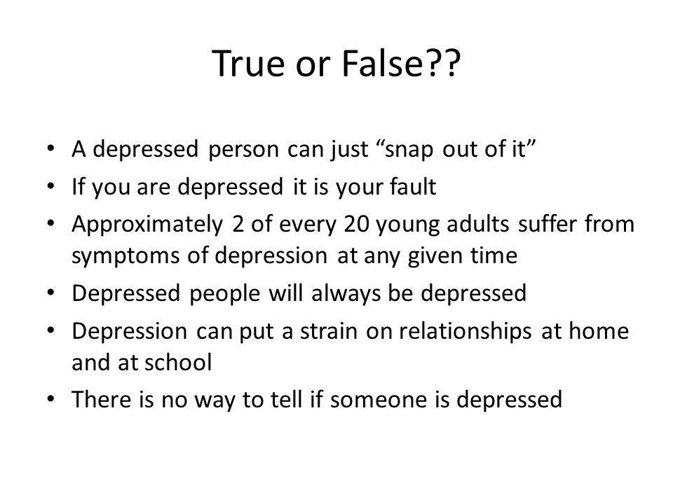 True or False A depressed person can just snap out of it