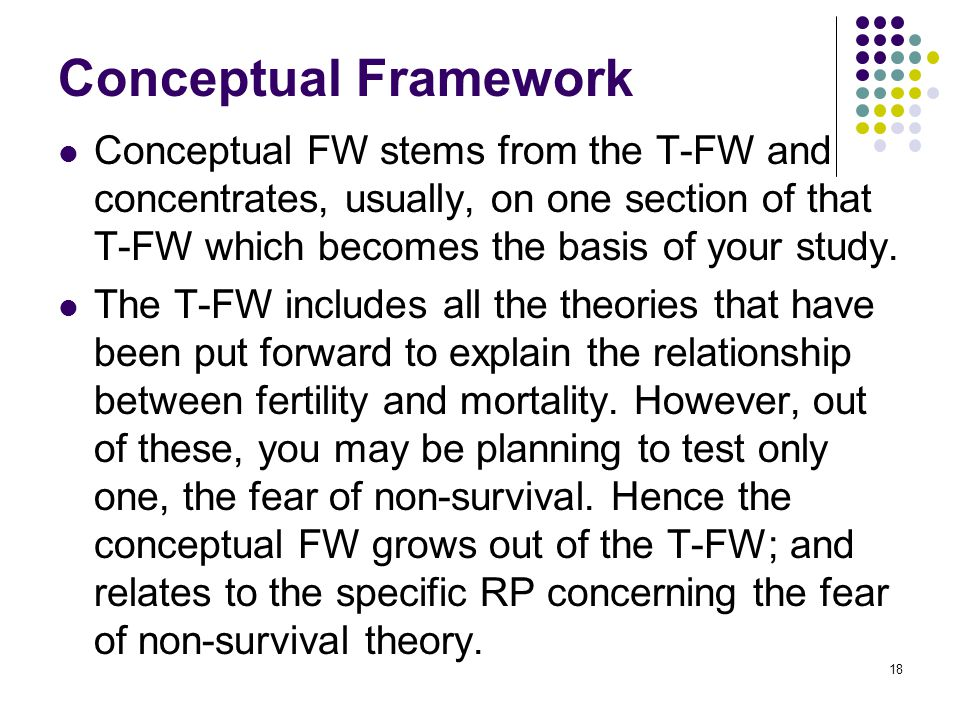 Conceptual Framework Conceptual FW stems from the T-FW and concentrates, usually, on one section of that T-FW which becomes the basis of your study.