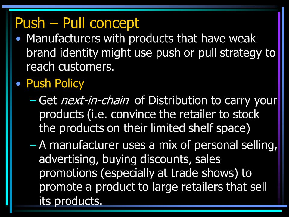 Push – Pull concept Manufacturers with products that have weak brand identity might use push or pull strategy to reach customers.