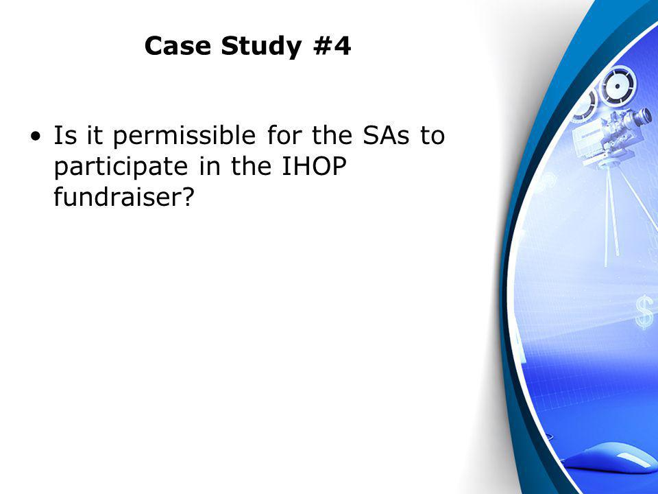 Case Study #4 Is it permissible for the SAs to participate in the IHOP fundraiser