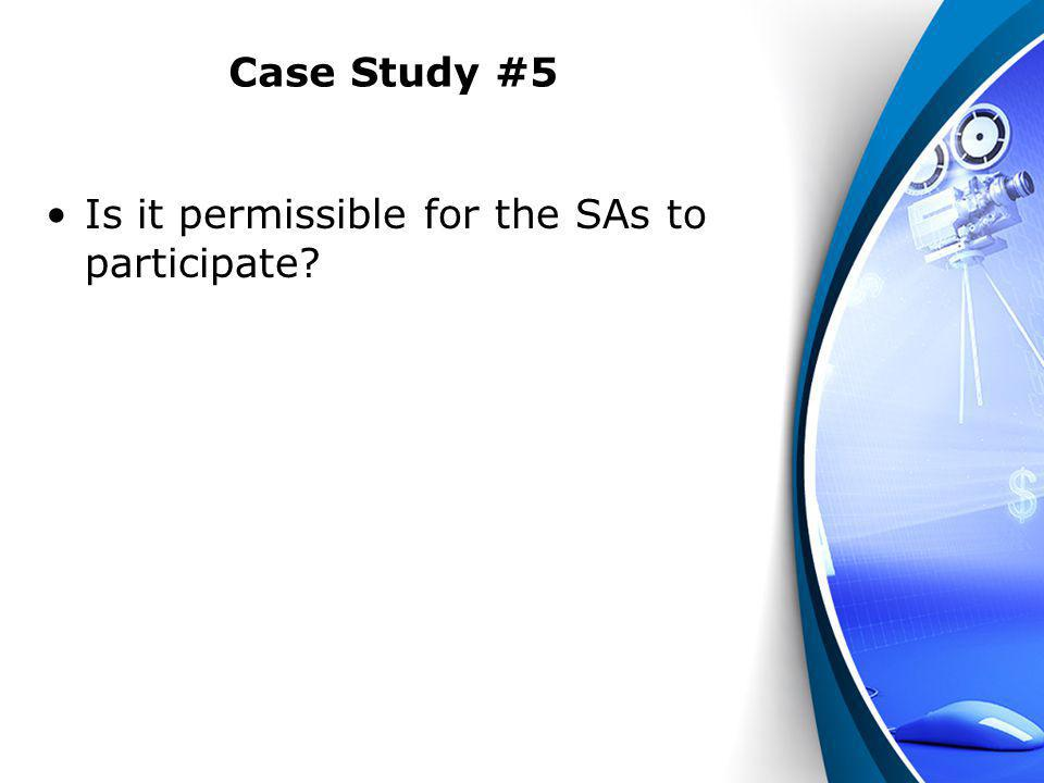 Case Study #5 Is it permissible for the SAs to participate