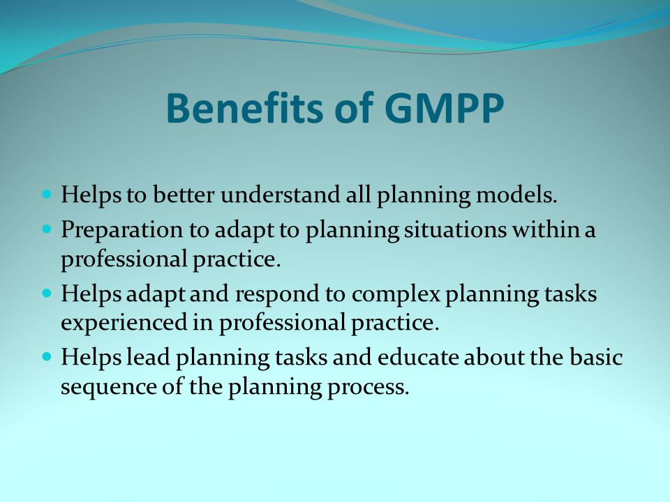 Benefits of GMPP Helps to better understand all planning models.