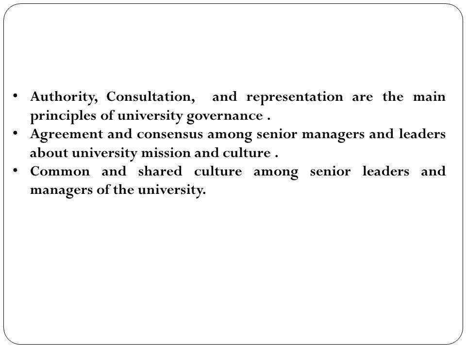 Authority, Consultation, and representation are the main principles of university governance .