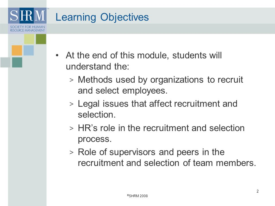 Learning Objectives At the end of this module, students will understand the: Methods used by organizations to recruit and select employees.