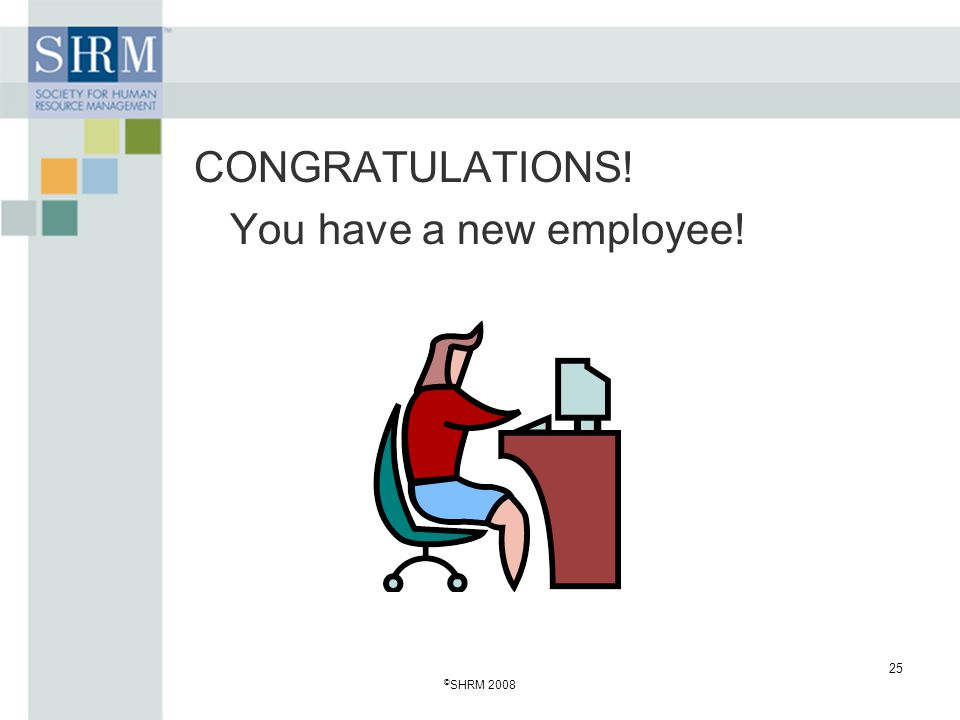CONGRATULATIONS! You have a new employee! ©SHRM 2008