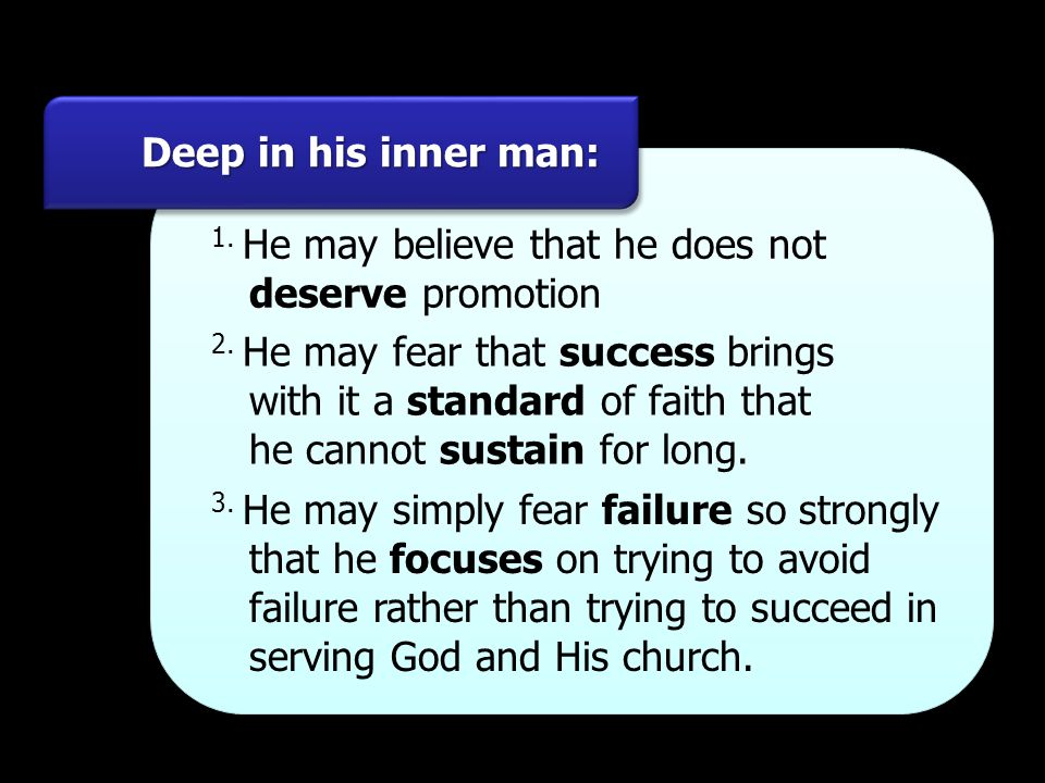 Deep in his inner man: 1. He may believe that he does not. deserve promotion. 2. He may fear that success brings.