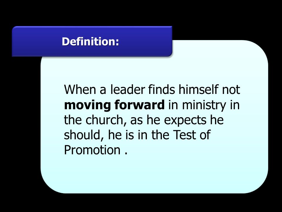 Definition: When a leader finds himself not moving forward in ministry in the church, as he expects he should, he is in the Test of Promotion .