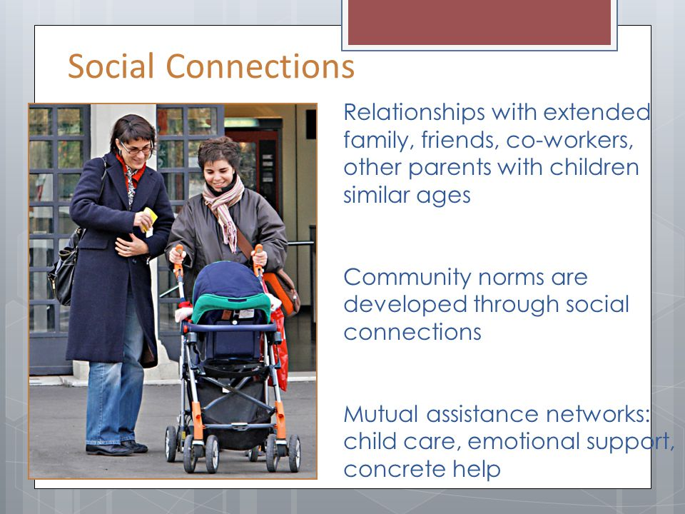 Social Connections Relationships with extended family, friends, co-workers, other parents with children similar ages.