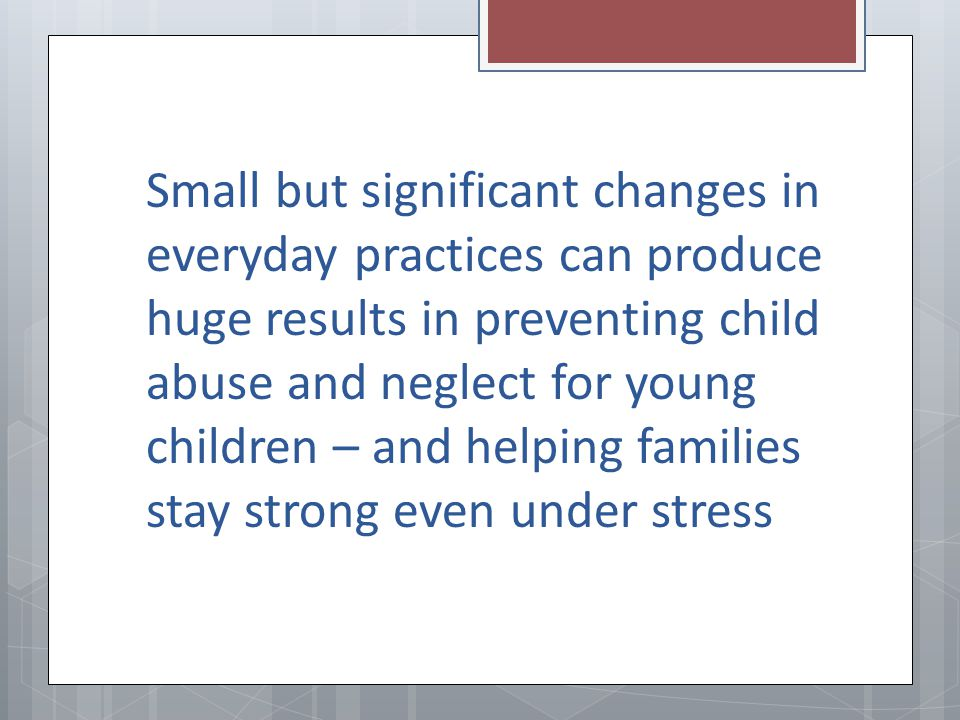 Small but significant changes in everyday practices can produce huge results in preventing child abuse and neglect for young children – and helping families stay strong even under stress