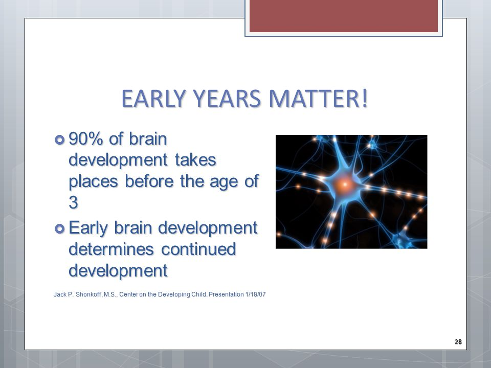 EARLY YEARS MATTER! 90% of brain development takes places before the age of 3. Early brain development determines continued development.