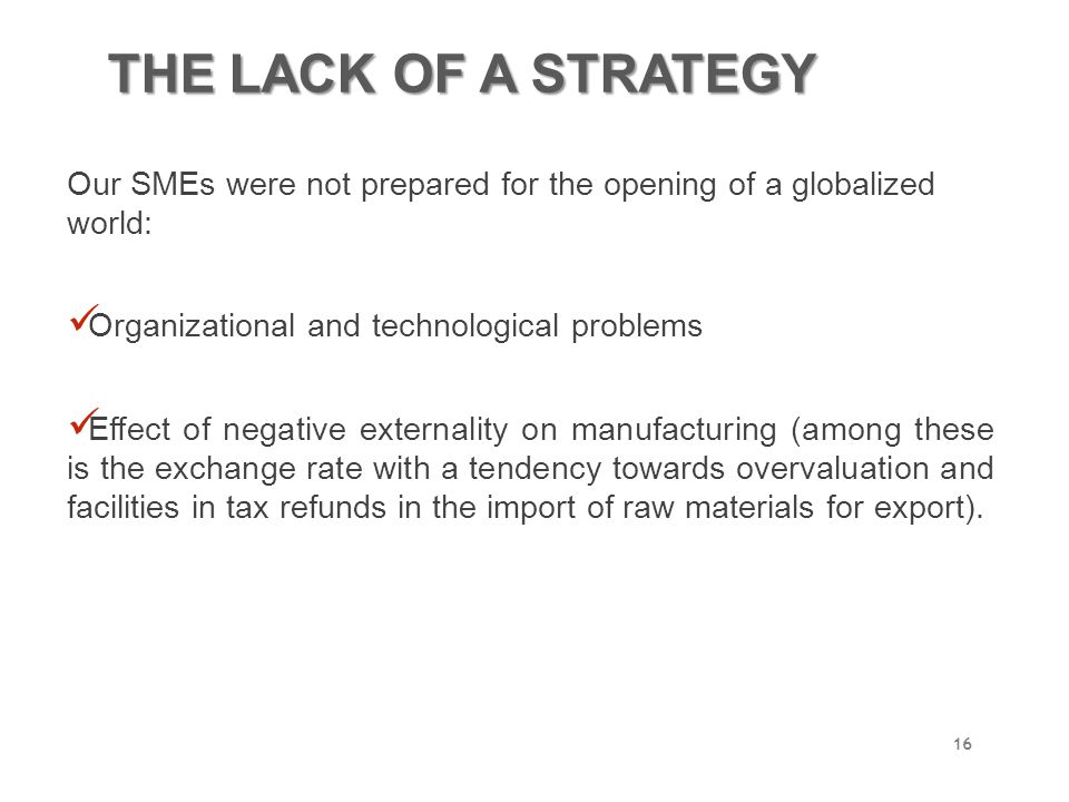 THE LACK OF A STRATEGY Our SMEs were not prepared for the opening of a globalized world: Organizational and technological problems.