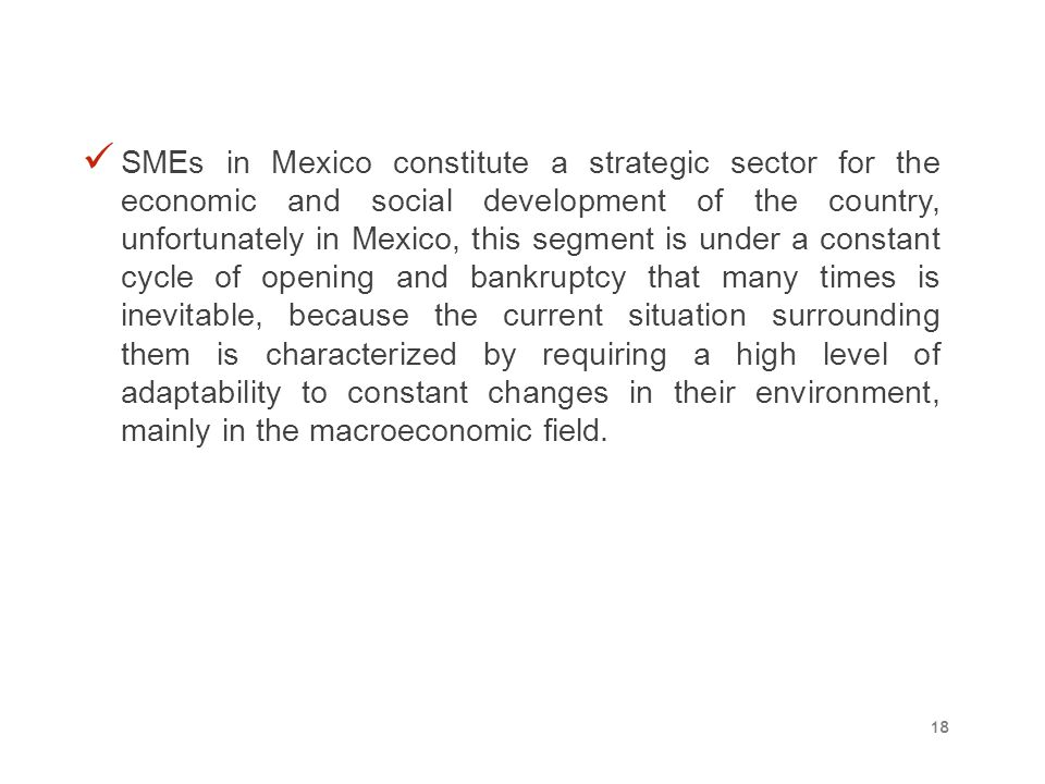 SMEs in Mexico constitute a strategic sector for the economic and social development of the country, unfortunately in Mexico, this segment is under a constant cycle of opening and bankruptcy that many times is inevitable, because the current situation surrounding them is characterized by requiring a high level of adaptability to constant changes in their environment, mainly in the macroeconomic field.