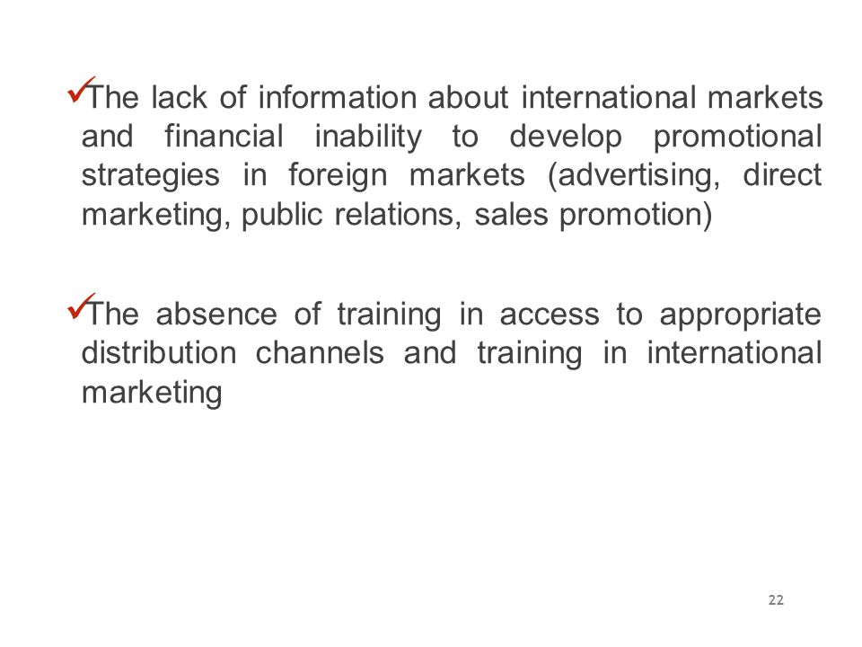 The lack of information about international markets and financial inability to develop promotional strategies in foreign markets (advertising, direct marketing, public relations, sales promotion)