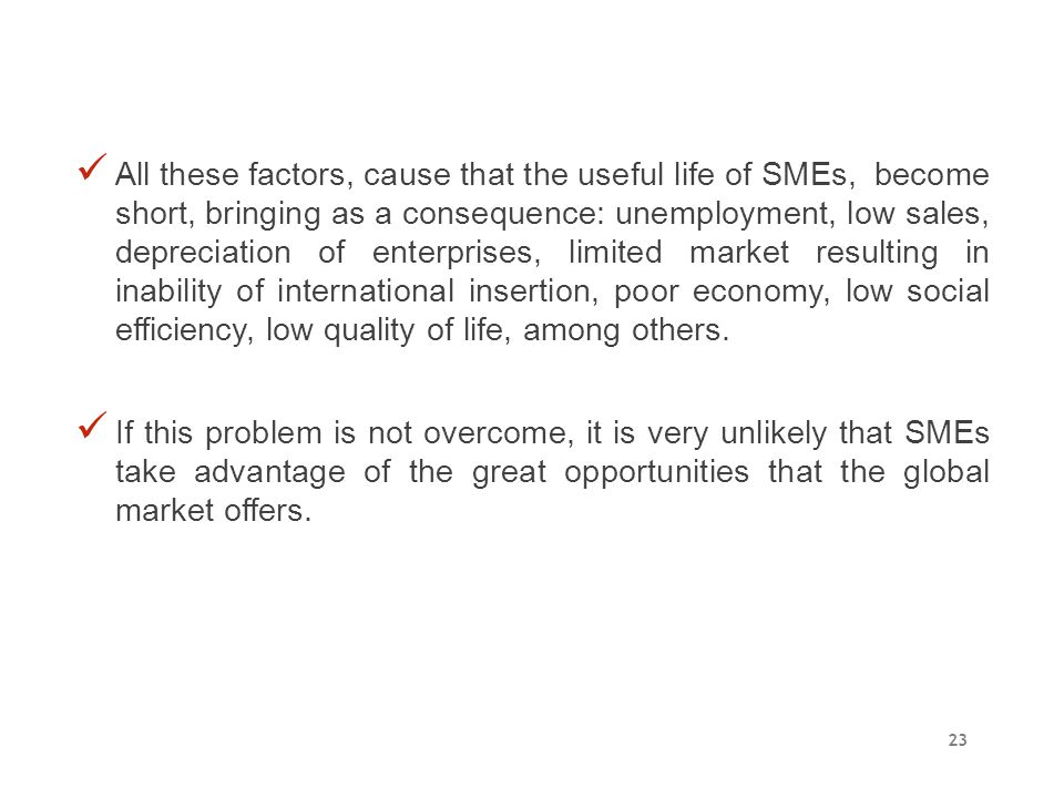 All these factors, cause that the useful life of SMEs, become short, bringing as a consequence: unemployment, low sales, depreciation of enterprises, limited market resulting in inability of international insertion, poor economy, low social efficiency, low quality of life, among others.