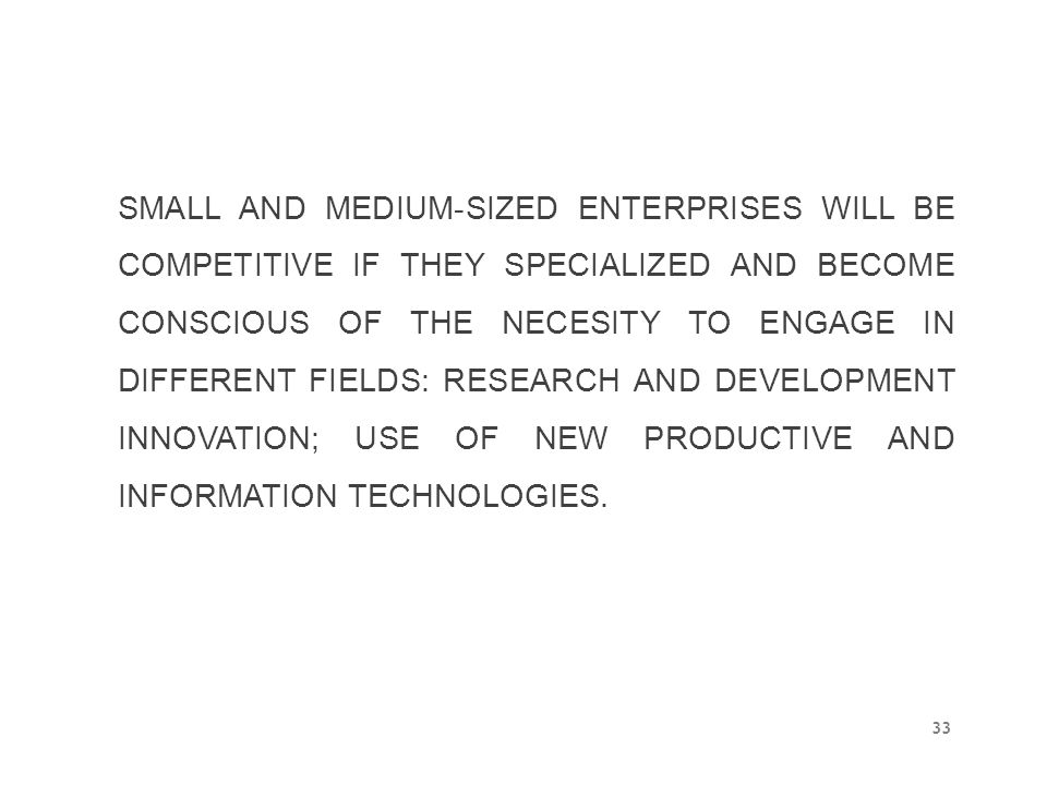SMALL AND MEDIUM-SIZED ENTERPRISES WILL BE COMPETITIVE IF THEY SPECIALIZED AND BECOME CONSCIOUS OF THE NECESITY TO ENGAGE IN DIFFERENT FIELDS: RESEARCH AND DEVELOPMENT INNOVATION; USE OF NEW PRODUCTIVE AND INFORMATION TECHNOLOGIES.