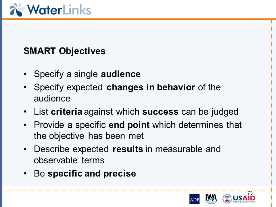 SMART Objectives Specify a single audience. Specify expected changes in behavior of the audience. List criteria against which success can be judged.