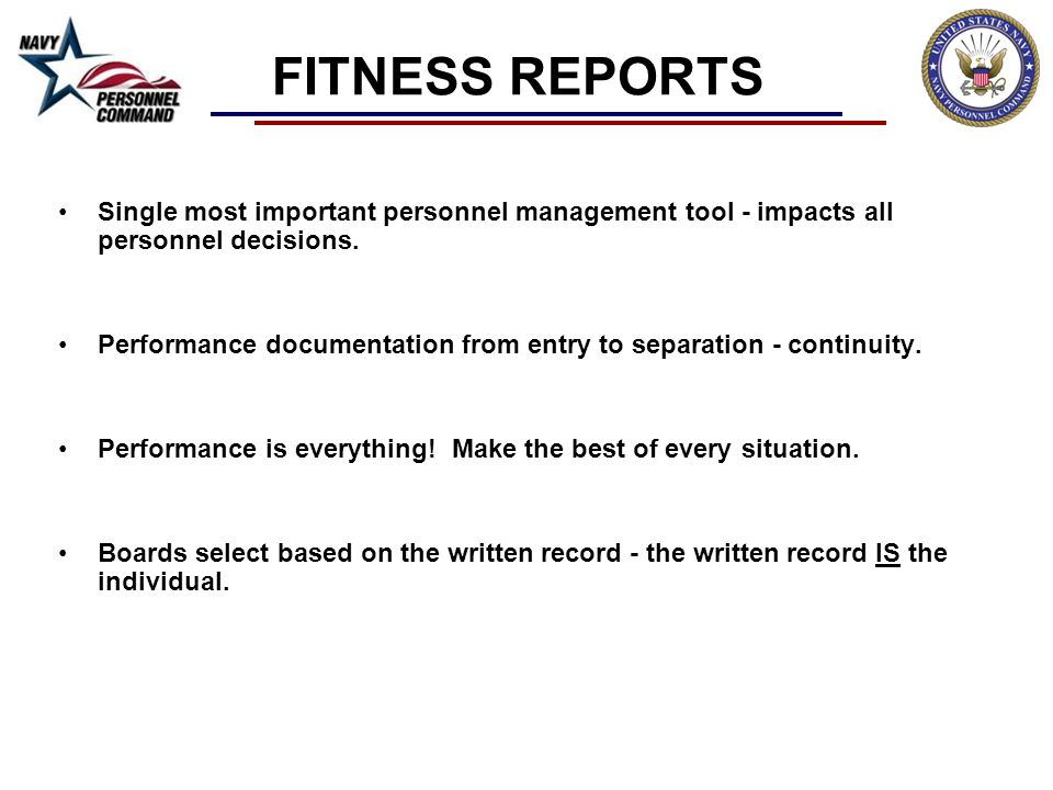 FITNESS REPORTS Single most important personnel management tool - impacts all personnel decisions.