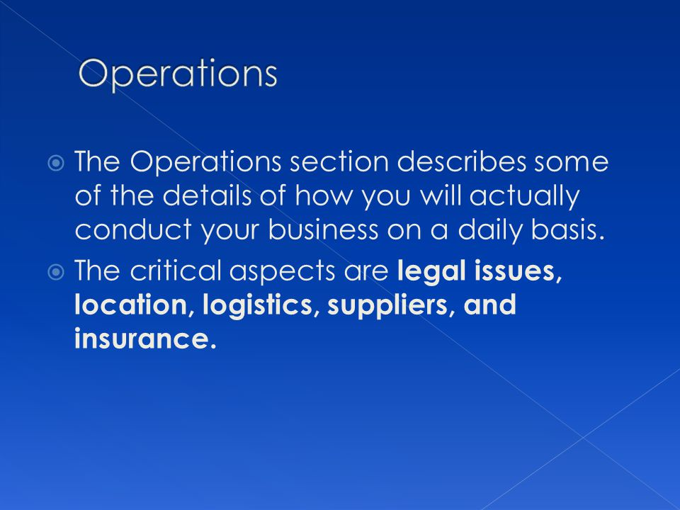 Operations The Operations section describes some of the details of how you will actually conduct your business on a daily basis.