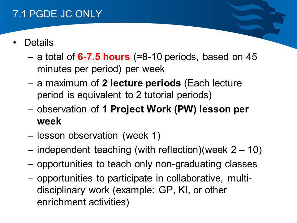 7.1 PGDE JC ONLY Details. a total of 6-7.5 hours (≈8-10 periods, based on 45 minutes per period) per week.