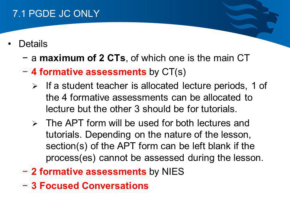7.1 PGDE JC ONLY Details. a maximum of 2 CTs, of which one is the main CT. 4 formative assessments by CT(s)