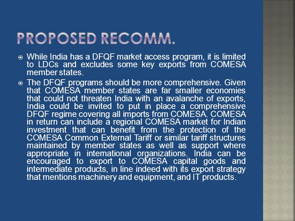 Proposed recomm. While India has a DFQF market access program, it is limited to LDCs and excludes some key exports from COMESA member states.