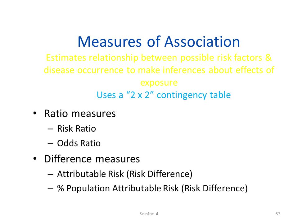 Measures of Association Estimates relationship between possible risk factors & disease occurrence to make inferences about effects of exposure Uses a 2 x 2 contingency table