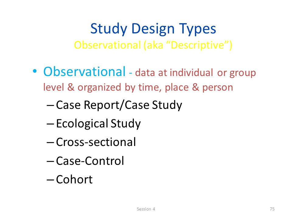 Study Design Types Observational (aka Descriptive )