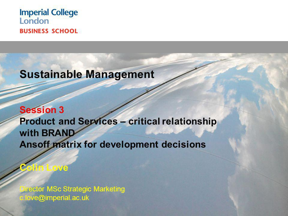 Sustainable Management Session 3 Product and Services – critical relationship with BRAND Ansoff matrix for development decisions Colin Love Director MSc Strategic Marketing c.love@imperial.ac.uk