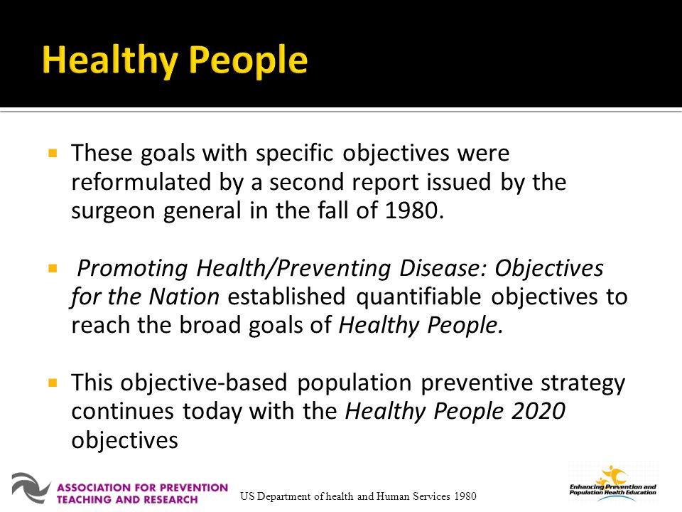 Healthy People These goals with specific objectives were reformulated by a second report issued by the surgeon general in the fall of 1980.